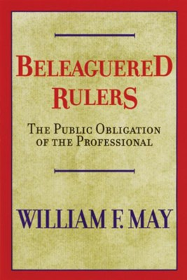 Beleagued Rulers: The Public Obligation of the Professional  -     By: William F. May