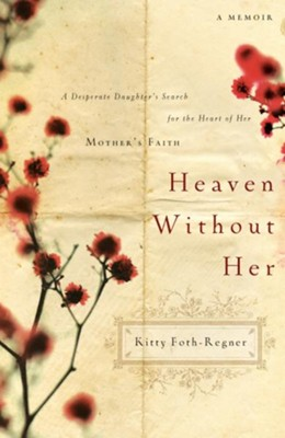 Heaven Without Her: A Desperate Daughter's Search for the Heart of Her Mother's Faith - eBook  -     By: Kitty Foth Regner