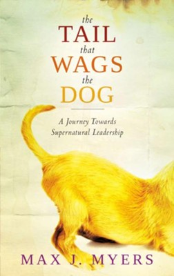The Tail That Wags The Dog: A Journey Towards Supernatural Leadership - eBook  -     By: Max J. Myers