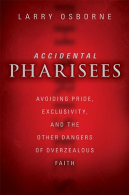 Accidental Pharisees: Avoiding Pride, Exclusivity, and the Other Dangers of High-Committment Christianity - eBook  -     By: Zondervan
