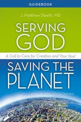 Serving God, Saving the Planet Guidebook: A Call to Care for Creation and Your Soul - eBook  -     By: Matthew Sleeth M.D.