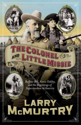 Colonel and Little Missie The: Buffalo Bill, Annie Oakley, and the Beginning of Superstars in America  -     By: Larry McMurtry