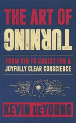 The Art of Turning: From Sin to Christ for a Joyfully Clear Conscience  -     By: Kevin DeYoung