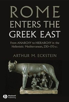 Rome Enters the Greek East: From Anarchy to Hierarchy in the Hellenistic Mediterranean, 230-170 BC - eBook  -     By: Arthur M. Eckstein