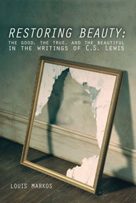 Restoring Beauty: The Good, the True, and the Beautiful in the Writings of C.S. Lewis - eBook  -     By: Louis Markos