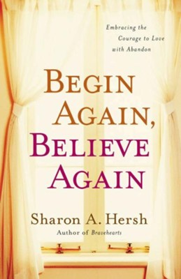 Begin Again, Believe Again: Embracing the Courage to Love with Abandon - eBook  -     By: Sharon Hersh