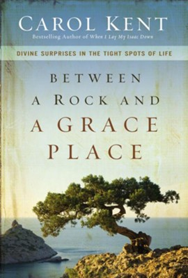 Between a Rock and a Grace Place: Divine Surprises in the Tight Spots of Life - eBook  -     By: Carol Kent