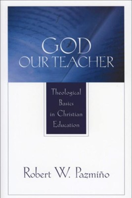 God Our Teacher: Theological Basics in Christian Education - eBook  -     By: Robert W. Pazmino