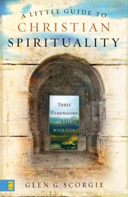 A Little Guide to Christian Spirituality: Three Dimensions of Life with God - eBook  -     By: Glen G. Scorgie
