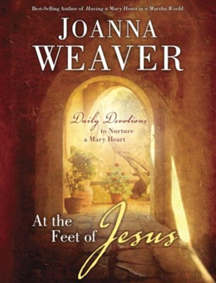 At the Feet of Jesus: Daily Devotions to Nurture a Mary Heart - eBook  -     By: Joanna Weaver