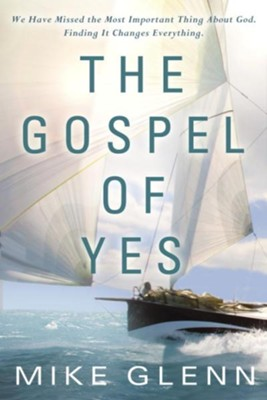 The Gospel of Yes: We Have Missed the Most Important Thing About God. Finding It Changes Everything - eBook  -     By: Mike Glenn