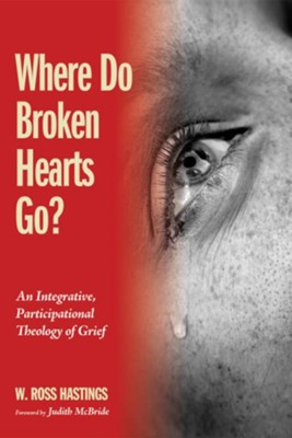 Where Do Broken Hearts Go?: An Integrative, Participational Theology of Grief  -     By: W. Ross Hastings
