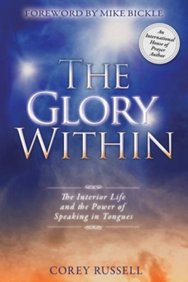 The Glory Within: The Interior Life and the Power of Speaking in Tongues - eBook  -     By: Corey Russell