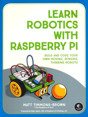 Learn Robotics with the Raspberry Pi: Build and Code Your Own Moving, Sensing, Thinking Robots  -     By: Matt Timmons-Brown