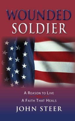 Wounded Soldier: A Reason to Live - A Faith That Heals - eBook  -     By: John Steer