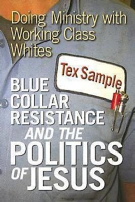 Blue Collar Resistance and the Politics of Jesus: Doing Ministry with Working Class Whites - eBook  -     By: Tex Sample