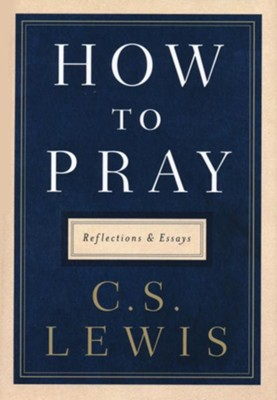 How to Pray: Reflections and Essays  -     By: C.S. Lewis