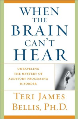 When the Brain Can't Hear: Unraveling the Mystery of Auditory Processing Disorder  -     By: Teri James Bellis Ph.D.
