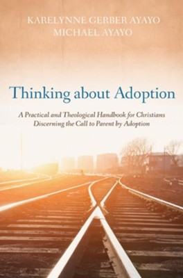Thinking about Adoption: A Practical and Theological Handbook for Christians Discerning the Call to Parent by Adoption  -     By: Karelynne Gerber Ayayo, Michael Ayayo