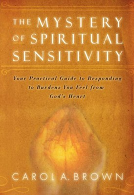 The Mystery of Spiritual Sensitivity: You Practical Guide to Responding to Burdens You Feel from God's Heart - eBook  -     By: Carol Brown