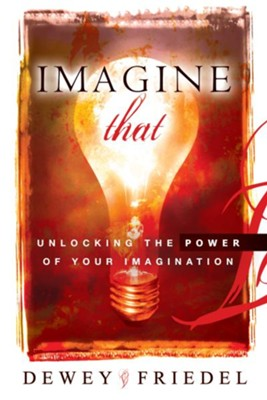 Imagine That: Unlocking the Power of Your Imagination - eBook  -     By: Dewey Friedel