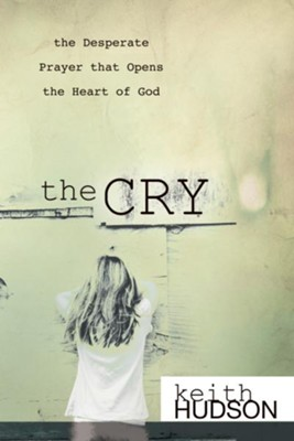 The Cry: the Desperate Prayer that Opens the Heart of God - eBook  -     By: Keith Hudson