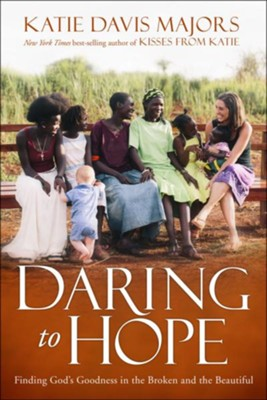 Daring to Hope: Finding God's Goodness in the Broken and the Beautiful  -     By: Katie Davis Majors