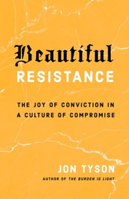 Beautiful Resistance: The Joy of Conviction in a Culture of Compromise  -     By: Jon Tyson