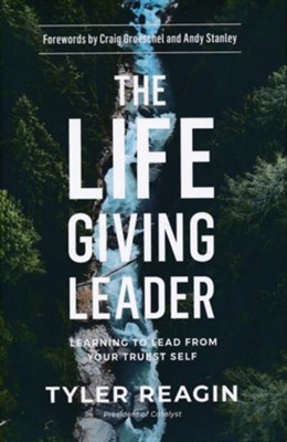The Life-Giving Leader: Learning to Lead from Your Truest Self  -     By: Tyler Reagin