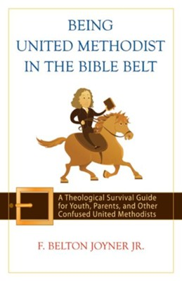 Being United Methodist in the Bible Belt: A Theological Survival Guide for Youth, Parents, & Other Confused United Methodists - eBook  -     By: F. Belton Joyner Jr.