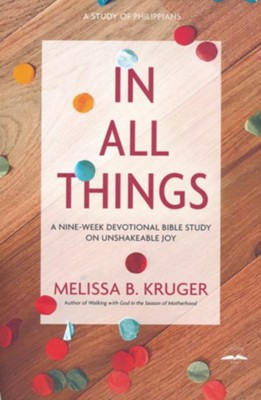 In All Things: A Nine-Week Devotional Bible Study on Unshakeable Joy  -     By: Melissa B. Kruger