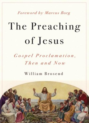 The Preaching of Jesus: Gospel Proclamation, Then and Now - eBook  -     By: William Brosend