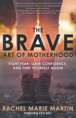 The Brave Art of Motherhood: Fight Fear, Gain Confidence, and Find Yourself Again  -     By: Rachel Martin