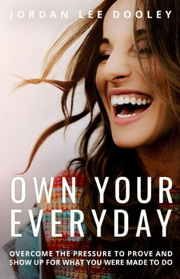 Own Your Everyday: Overcome the Pressure to Prove and Show Up for What You're Made to Do  -     By: Jordan Lee Dooley