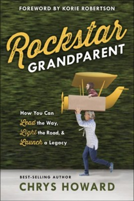 Rockstar Grandparent: How You Can Lead the Way, Light the Road, and Launch a Legacy  -     By: Chrys Howard