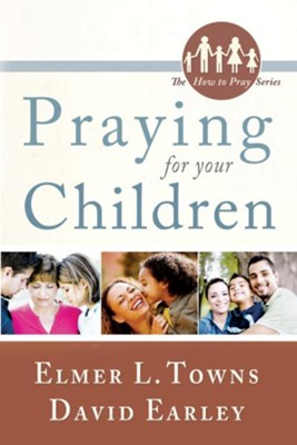 Praying for Your Children: (The How to Pray Series) - eBook  -     By: Elmer L. Towns, Dave Earley