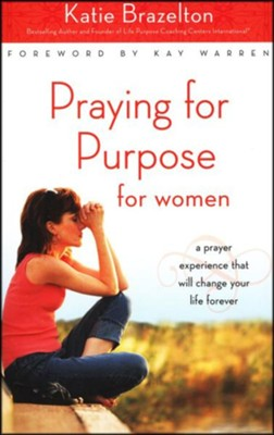 Praying for Purpose for Women: A Prayer Experience That Will Change Your Life Forever, Softcover  -     By: Katie Brazelton
