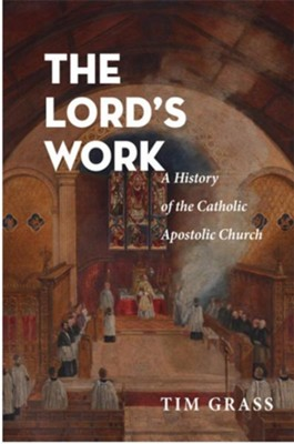 The Lord's Work: A History of the Catholic Apostolic Church  -     By: Tim Grass