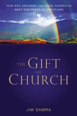 The Gift of Church: How God Designed the Local Church to Meet Our Needs as Christians - eBook  -     By: Jim Samra