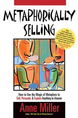 Metaphorically Selling: How to use the magic of metaphors to sell, persuade & explain anything to anyone - eBook  -     By: Anne Miller     Illustrated By: Steve Martinez