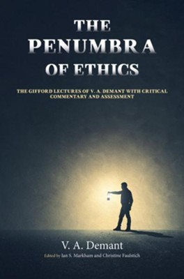The Penumbra of Ethics: The Gifford Lectures of V. A. Demant with Critical Commentary and Assessment  -     Edited By: Ian S. Markham, Christine Faulstich     By: V.A. Demant