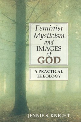 Feminist Mysticism and Images of God: A Practical Theology - eBook  -     By: Jennie S. Knight