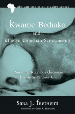 Kwame Bediako and African Christian Scholarship: Emerging Religious Discourse in Twentieth-Century Ghana  -     By: Sara J. Fretheim