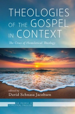 Theologies of the Gospel in Context: The Crux of Homiletical Theology  -     Edited By: David Schnasa Jacobsen