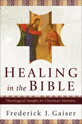 Healing in the Bible: Theological Insight for Christian Ministry - eBook  -     By: Frederick J. Gaiser