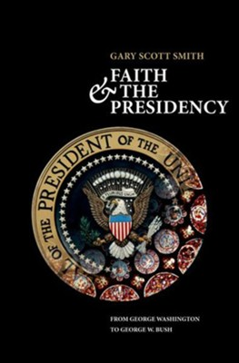 Faith and the Presidency From George Washington to George W. Bush  -     By: Gary Scott Smith