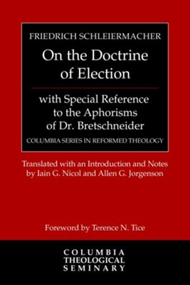 On the Doctrine of Election, with Special Reference to the Aphorisms of Dr. Bretschneider - eBook  -     By: Friedrich Schleiermacher, Iain G. Nicol, Allen Jorgenson