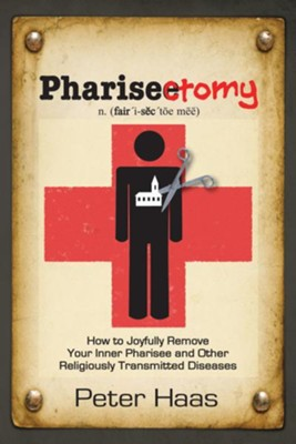 Pharisectomy: How to Joyfully Remove Your Inner Pharisee and Other Religiously Transmitted Diseases - eBook  -