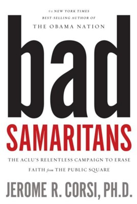 Bad Samaritans: The ACLU's Relentless Campaign to Erase Faith from the Public Square - eBook  -     By: Jerome R. Corsi