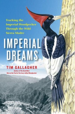 Imperial Dreams: Tracking the Imperial Woodpecker through the Wilds of Northern Mexico - eBook  -     By: Tim Gallagher